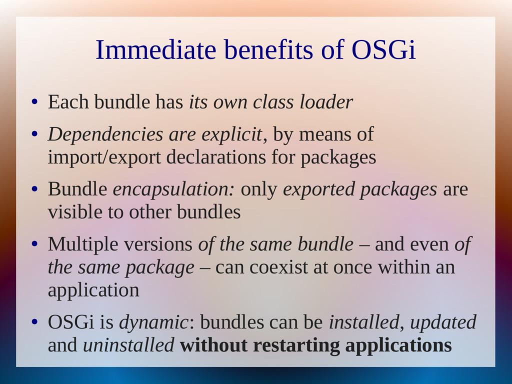 Immediate benefits of OSGi ● Each bundle has it...