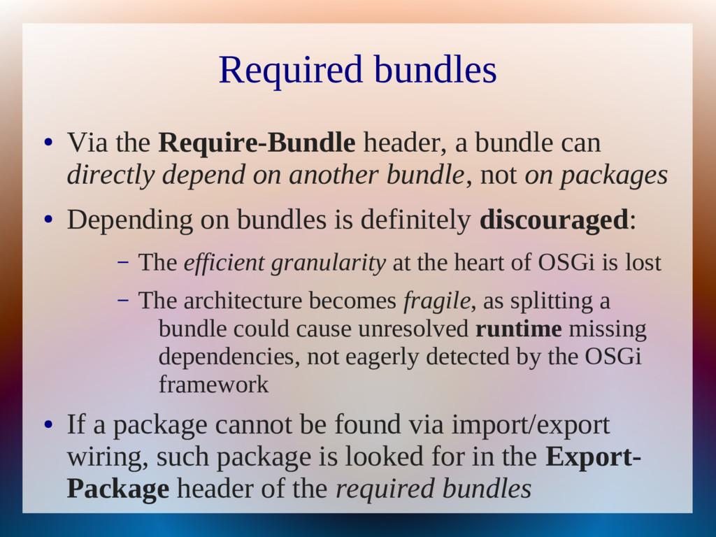 Required bundles ● Via the Require-Bundle heade...