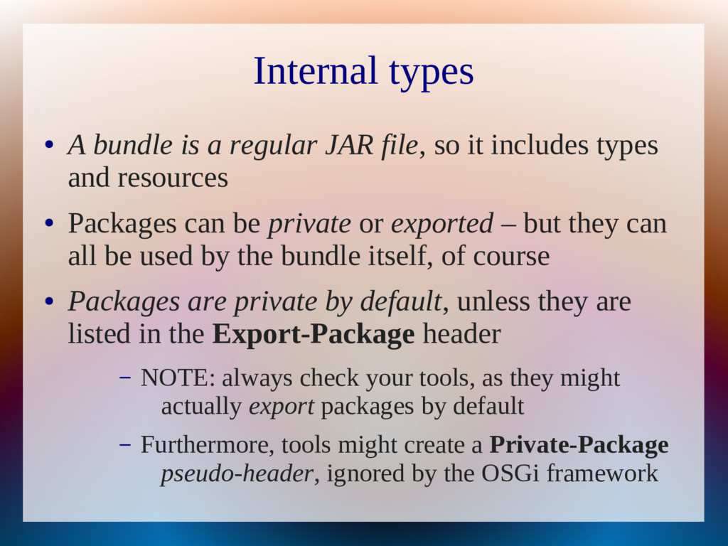 Internal types ● A bundle is a regular JAR file...