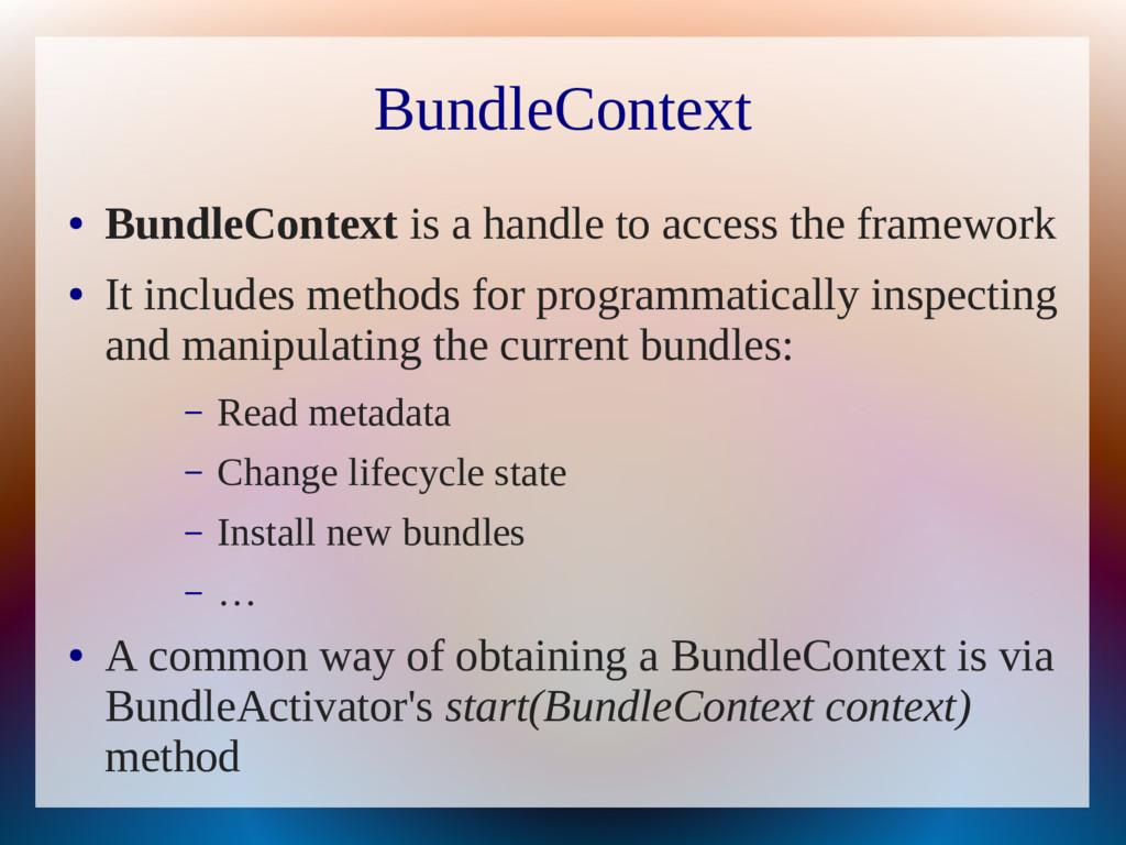 BundleContext ● BundleContext is a handle to ac...