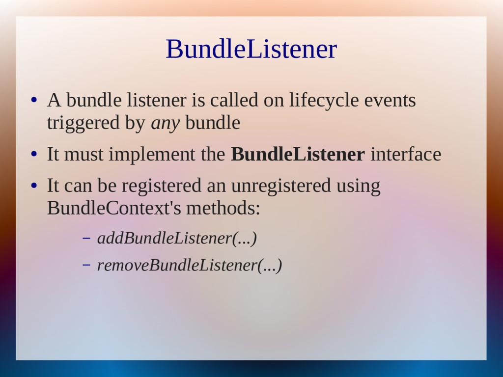 BundleListener ● A bundle listener is called on...