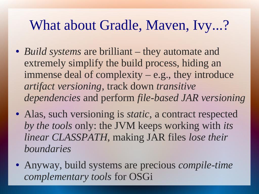 What about Gradle, Maven, Ivy...? ● Build syste...
