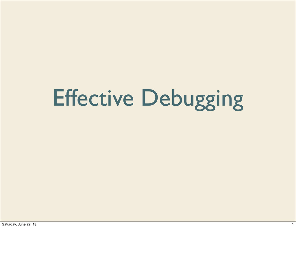 Effective Debugging 1 Saturday, June 22, 13