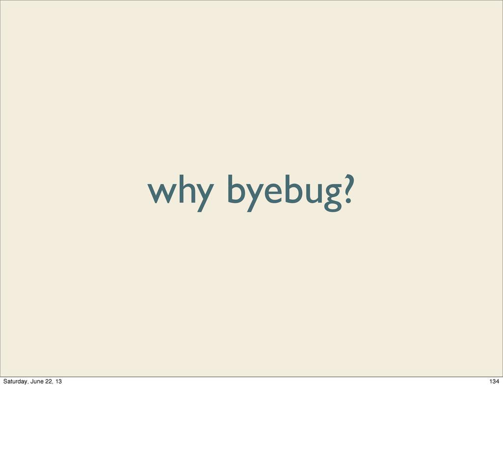 why byebug? 134 Saturday, June 22, 13