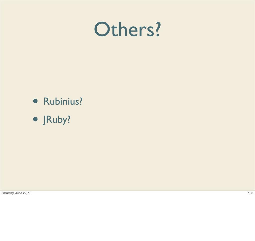 Others? • Rubinius? • JRuby? 136 Saturday, June...