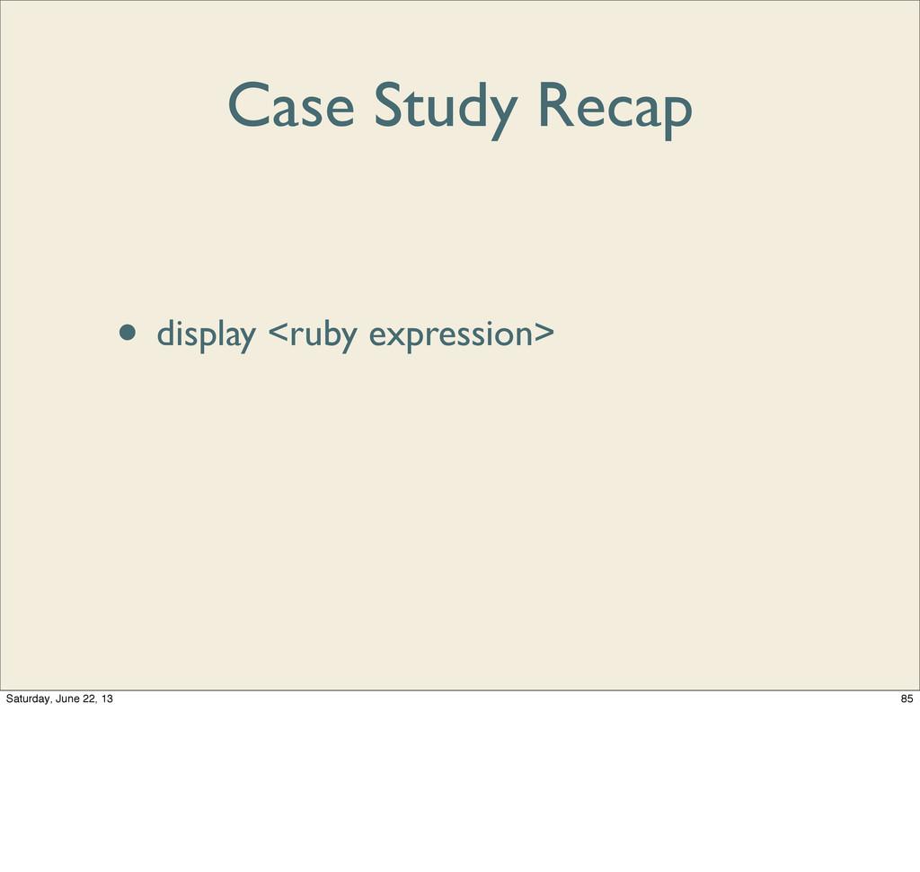 Case Study Recap • debugger • display <ruby exp...