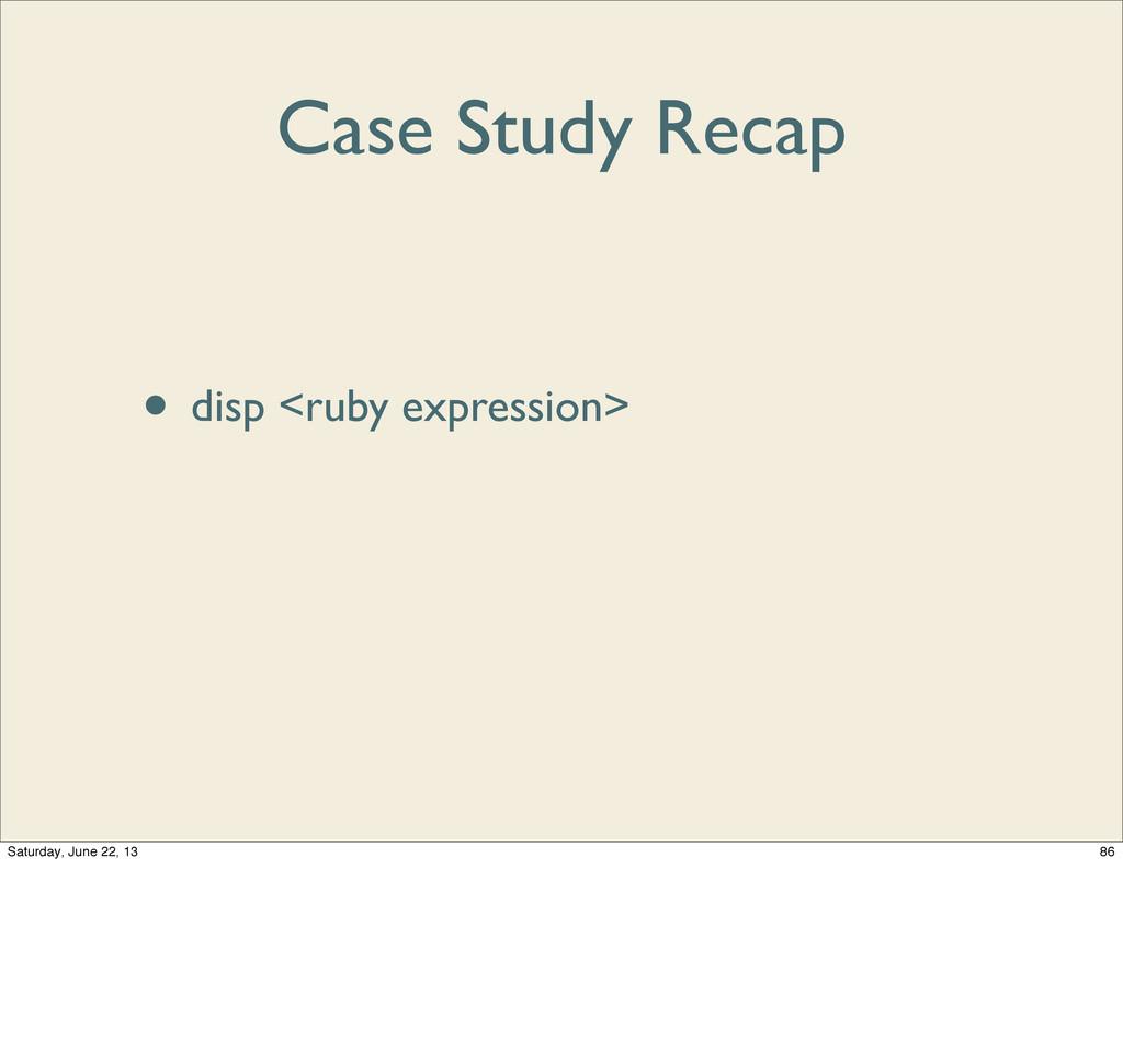 Case Study Recap • debugger • disp <ruby expres...