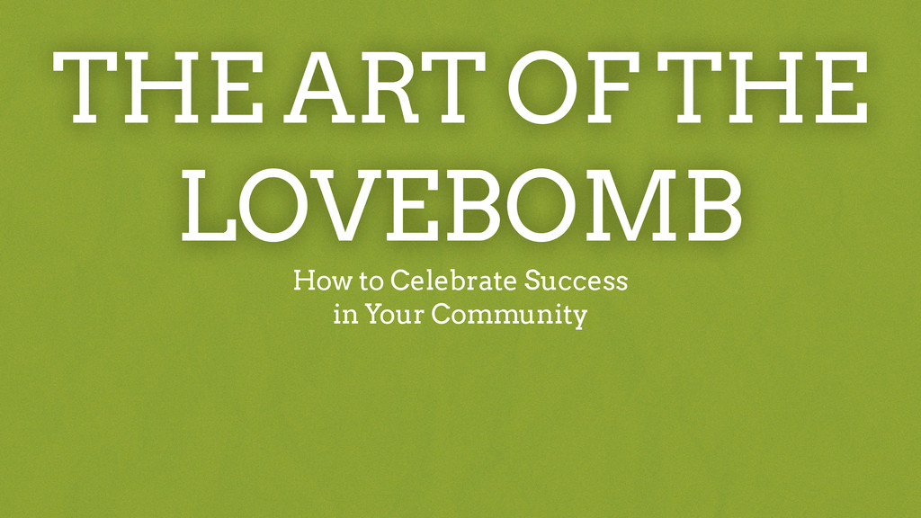 THE ART OF THE LOVEBOMB How to Celebrate Succes...