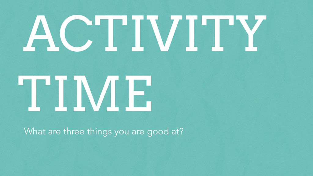 What are three things you are good at? ACTIVITY...