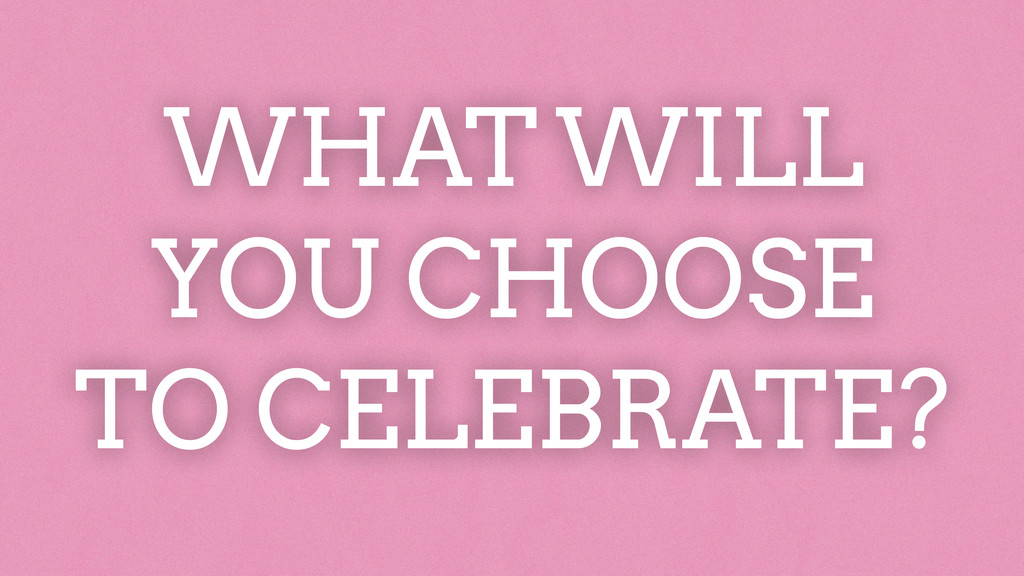 WHAT WILL  YOU CHOOSE TO CELEBRATE?