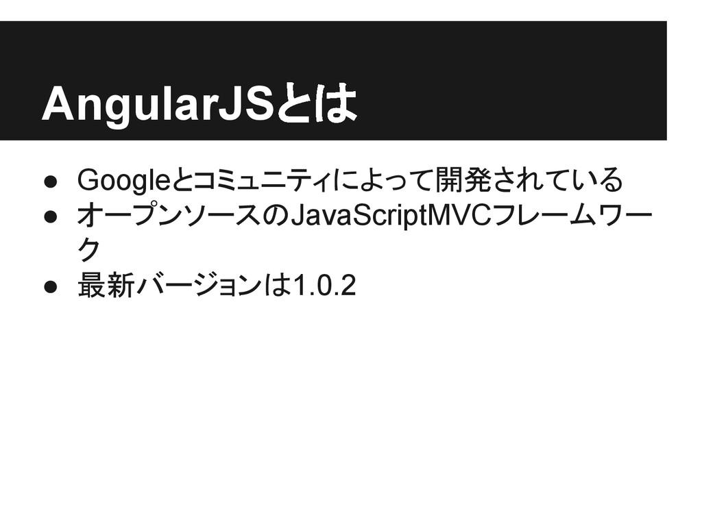 AngularJSとは ● Googleとコミュニティによって開発されている ● オープンソー...