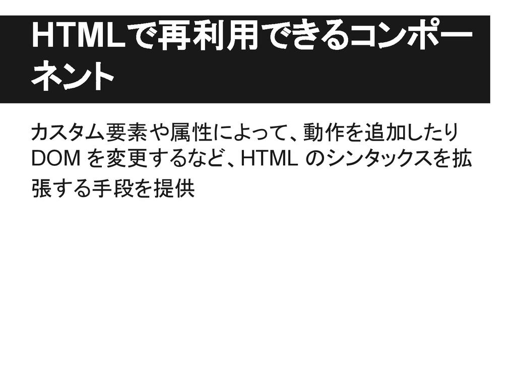 HTMLで再利用できるコンポー ネント カスタム要素や属性によって、動作を追加したり DOM ...