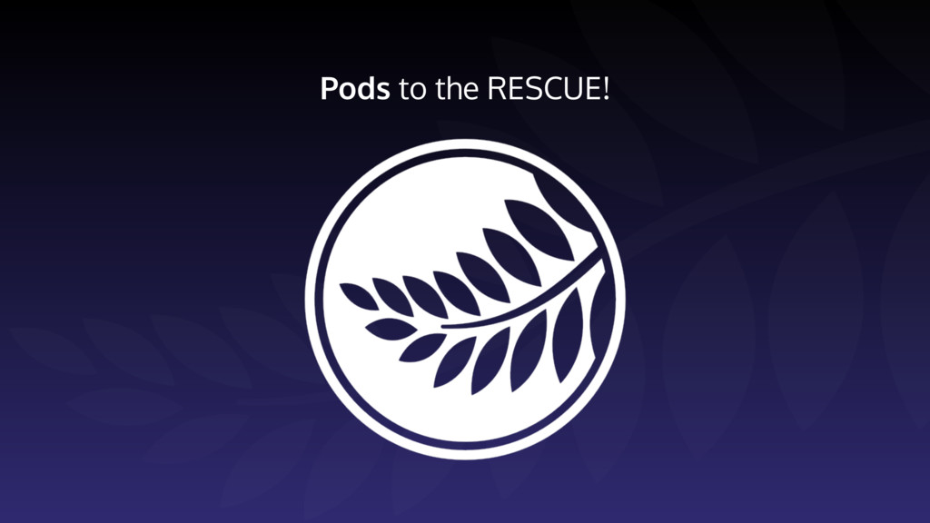 Pods to the RESCUE!