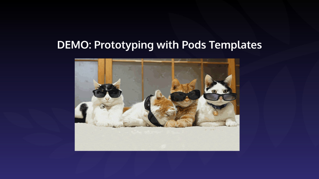 DEMO: Prototyping with Pods Templates