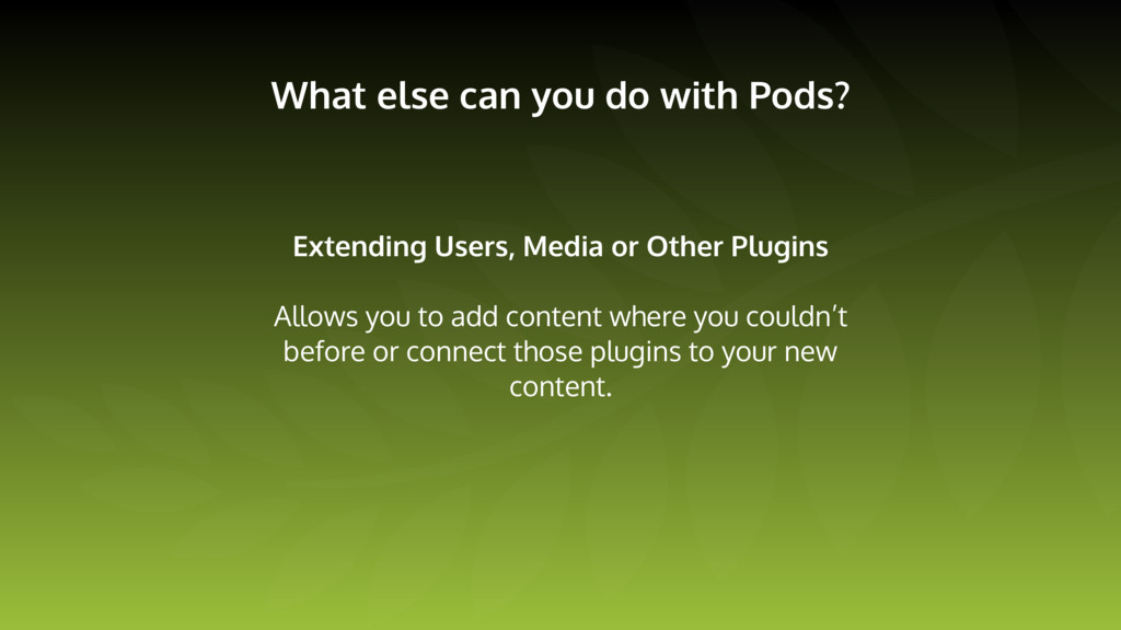 What else can you do with Pods? Extending Users...