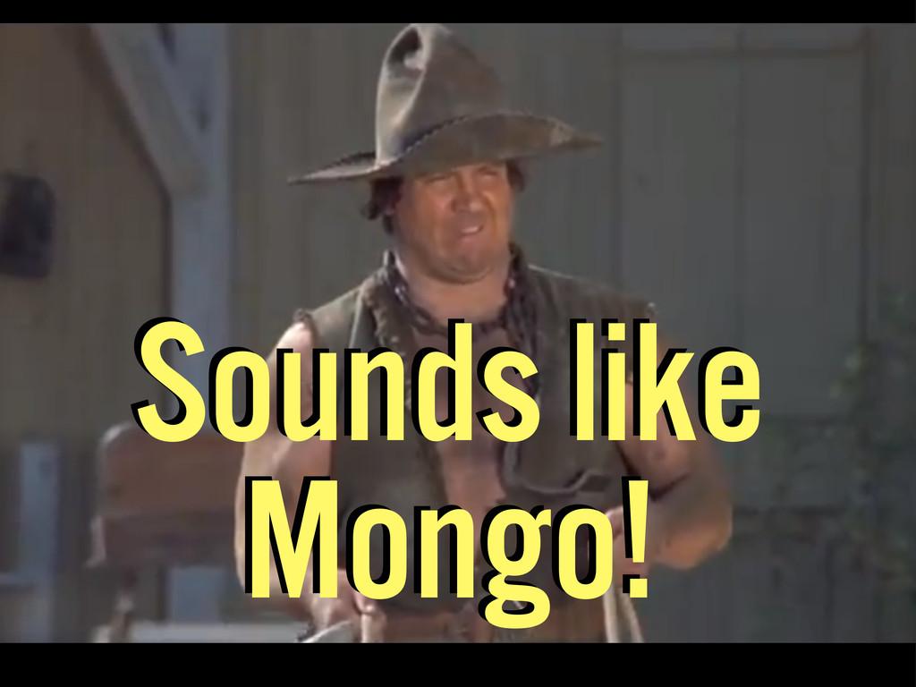 Sounds like Mongo! Sounds like Mongo!