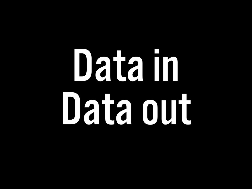 Data in Data out