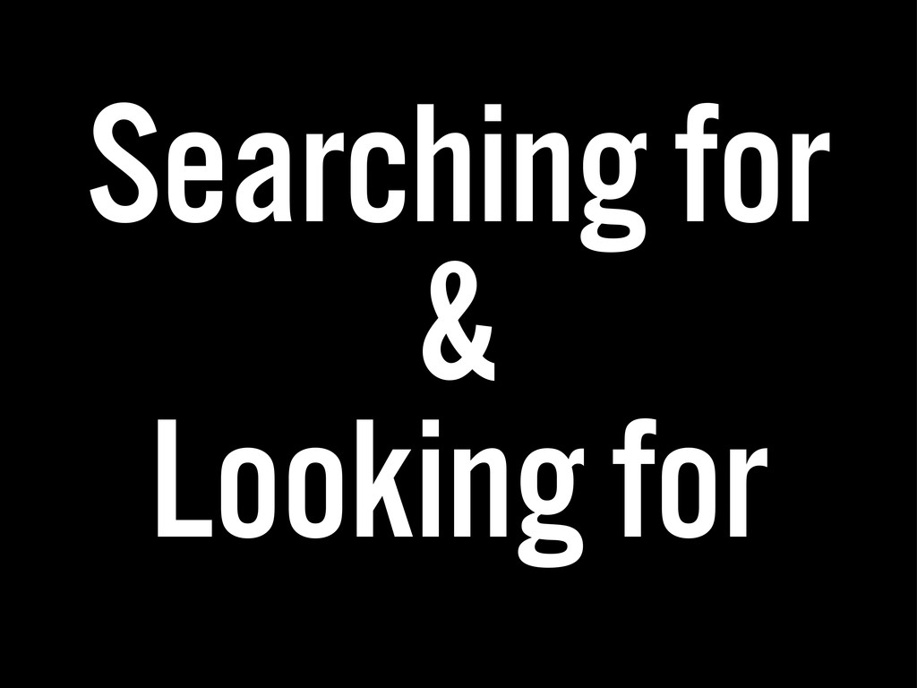 Searching for & Looking for