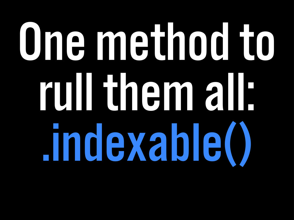 One method to rull them all: .indexable()