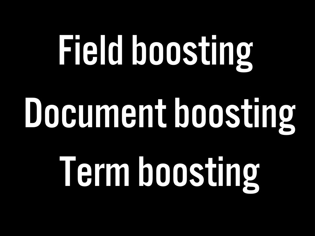 Field boosting Document boosting Term boosting