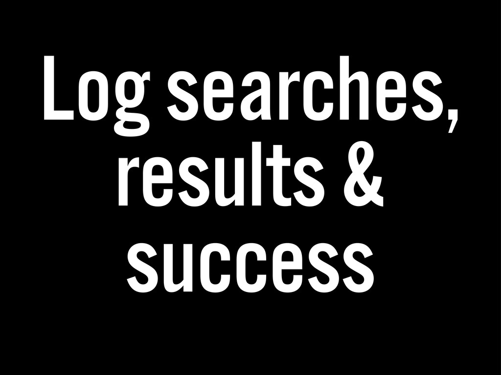 Log searches, results & success