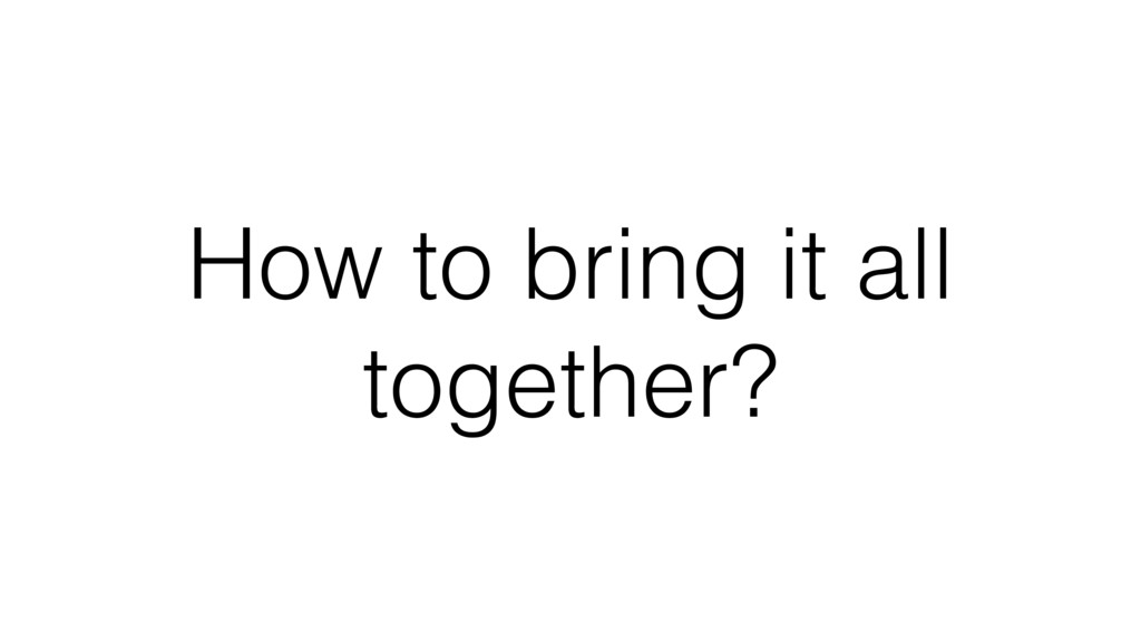 How to bring it all together?