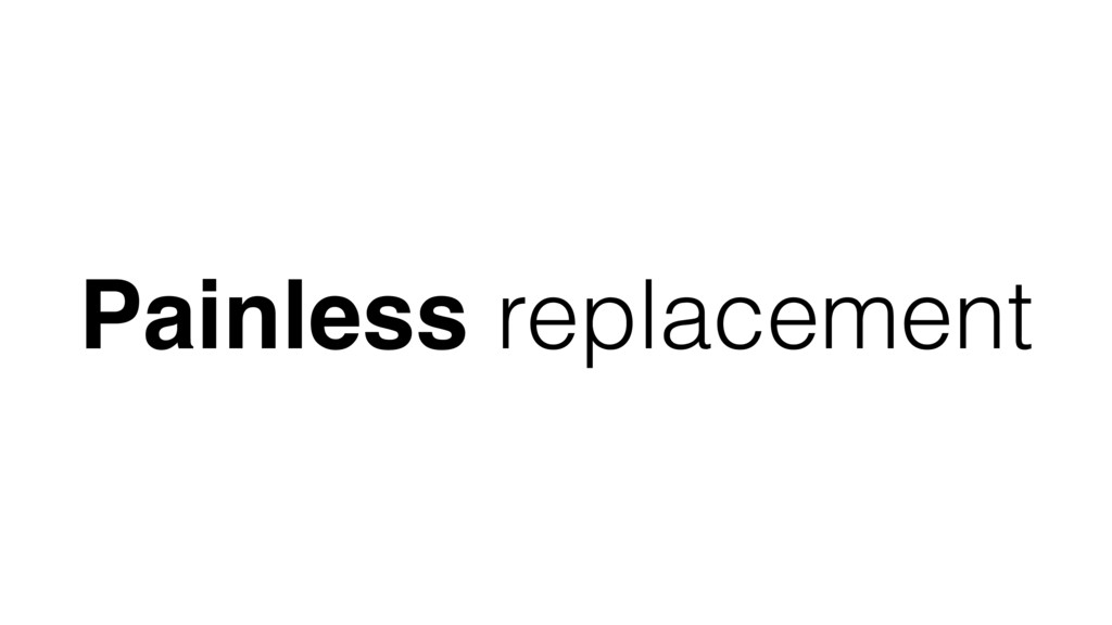 Painless replacement