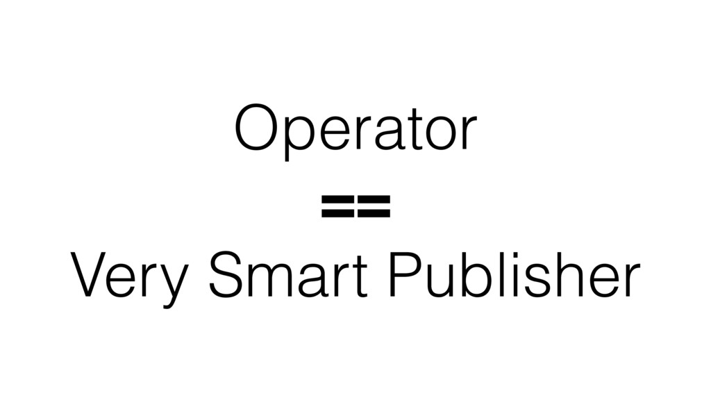 Operator == Very Smart Publisher
