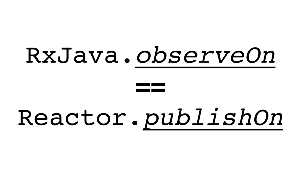 RxJava.observeOn == Reactor.publishOn