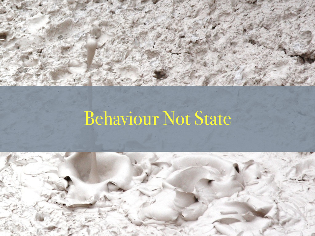 Behaviour Not State