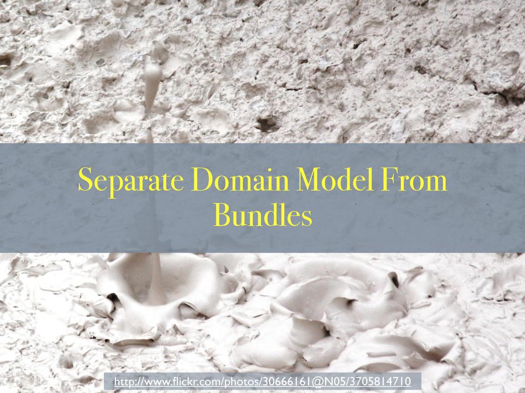 Separate Domain Model From Bundles http://www.fl...