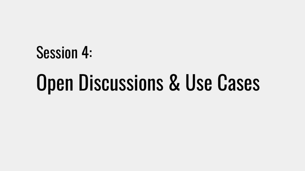 Session 4: Open Discussions & Use Cases