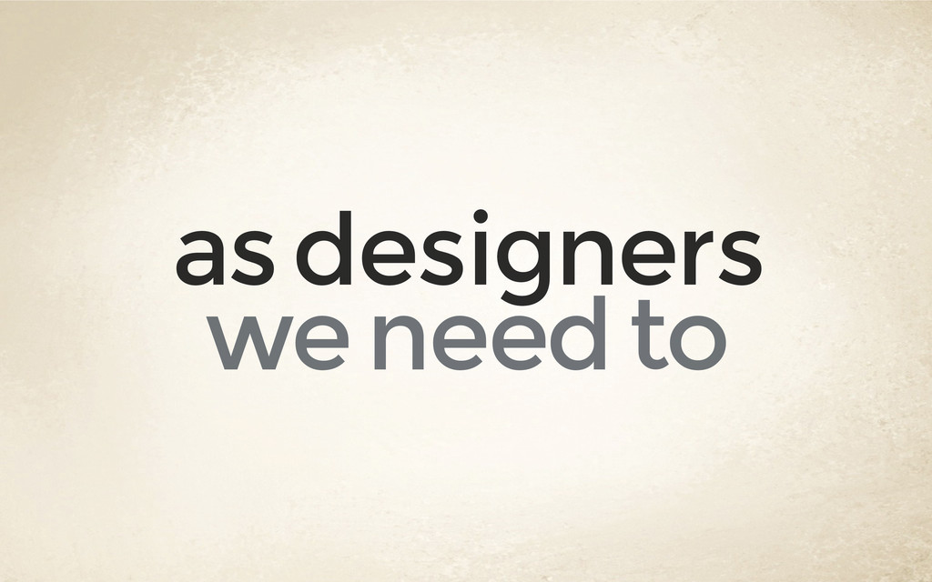 as designers we need to