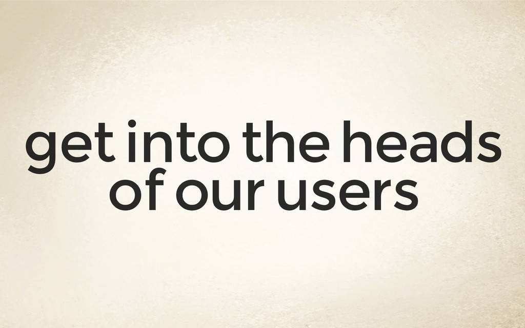 get into the heads of our users