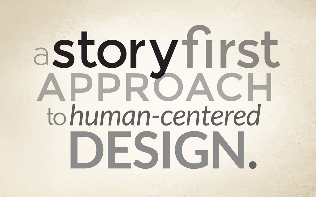 a storyfirst APPROACH tohuman-centered DESIGN.