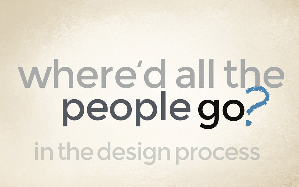 where'd all the go people ? in the design proce...