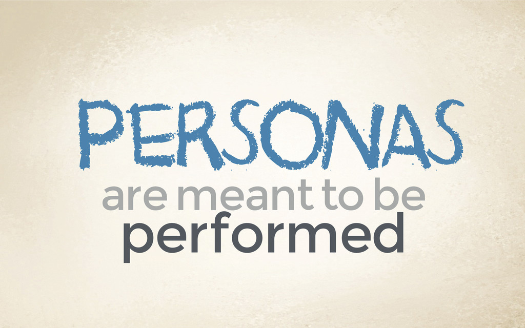personas are meant to be performed