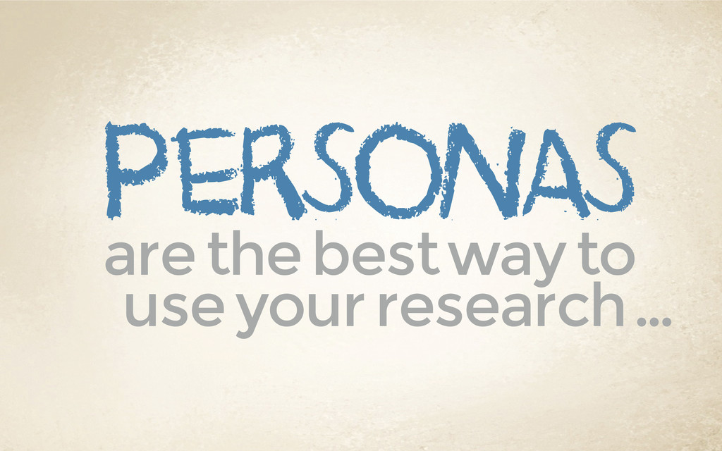 personas are the best way to use your research …