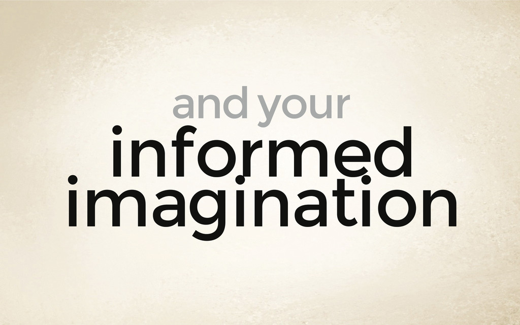 informed imagination and your