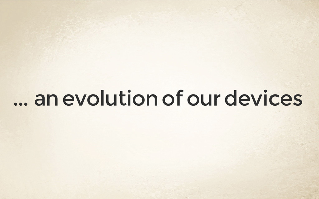 . . . an evolution of our devices