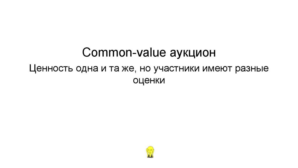 Common-value аукцион Ценность одна и та же, но ...