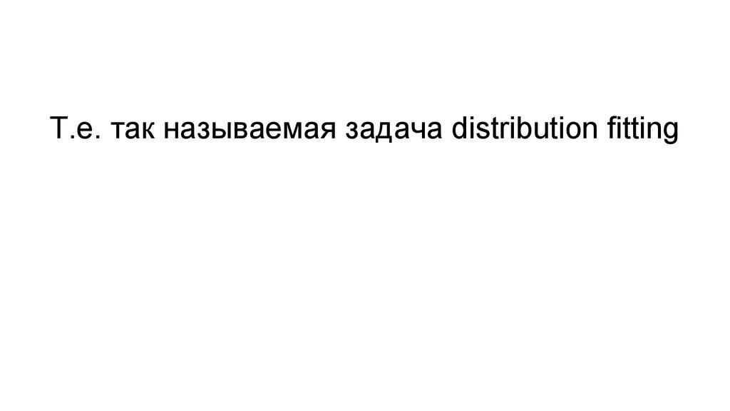Т.е. так называемая задача distribution fitting