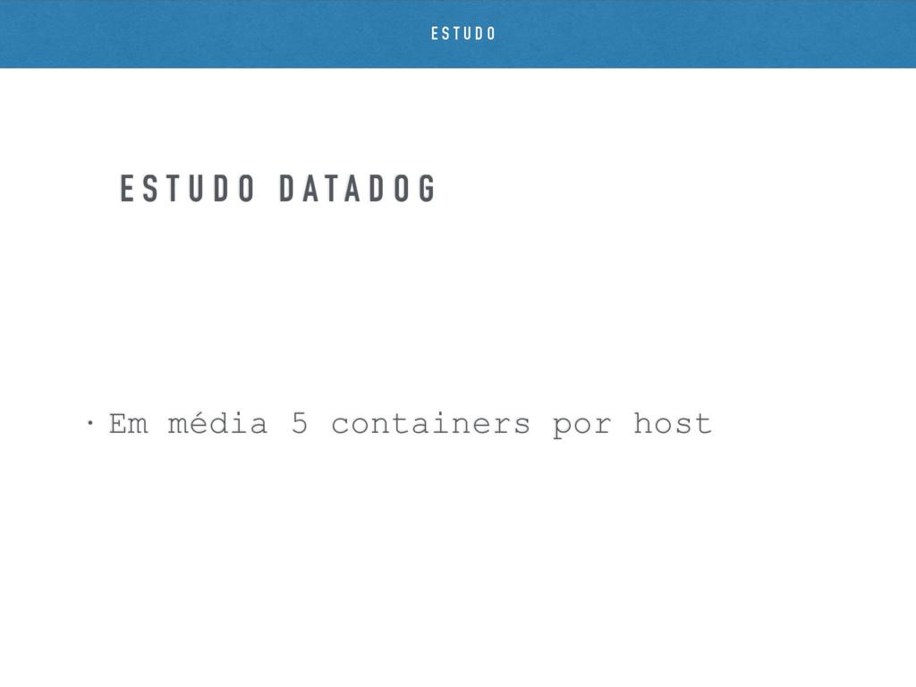 • Em média 5 containers por host E S T U D O D ...