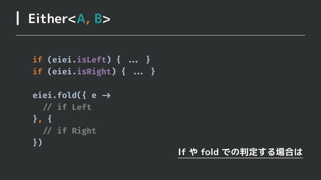 Either<A, B> If や fold での判定する場合は if (eiei.isLef...
