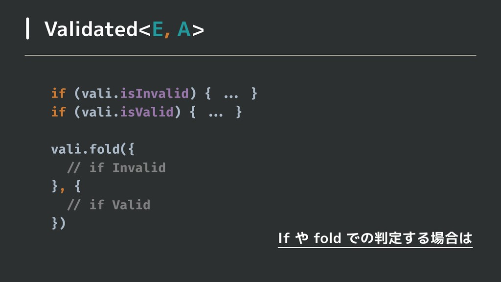 Validated<E, A> If や fold での判定する場合は if (vali.is...