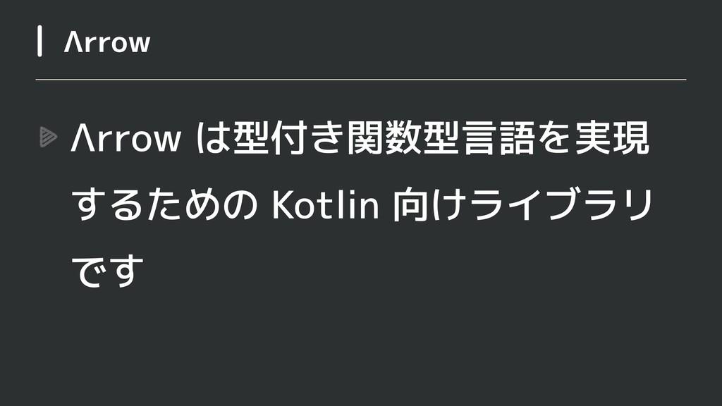 Λrrow は型付き関数型言語を実現 するための Kotlin 向けライブラリ です Λrrow