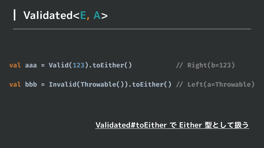 Validated<E, A> val aaa = Valid(123).toEither()...