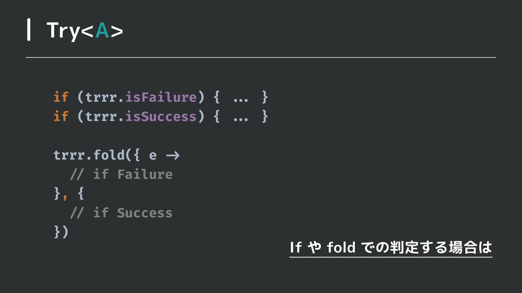 Try<A> If や fold での判定する場合は if (trrr.isFailure) ...