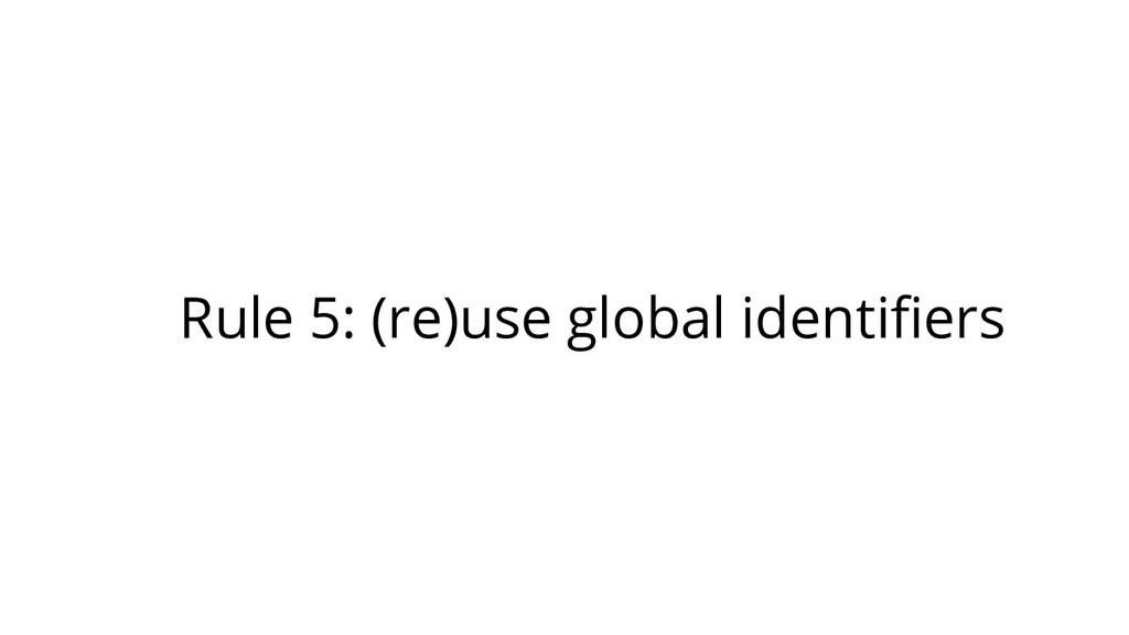 Rule 5: (re)use global identifiers