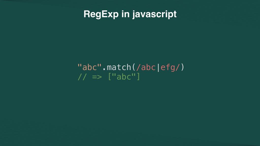 """abc"".match(/abc|efg/) // => [""abc""] RegExp in ..."